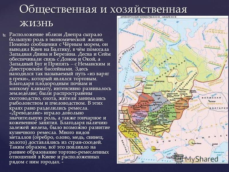 Расположение вблизи Днепра сыграло большую роль в экономической жизни. Помимо сообщения с Чёрным морем, он выводил Киев на Балтику, в чём помогала Западная Двина и Березина. Десна и Сейм обеспечивали связь с Доном и Окой, а Западный Буг и Припять – с