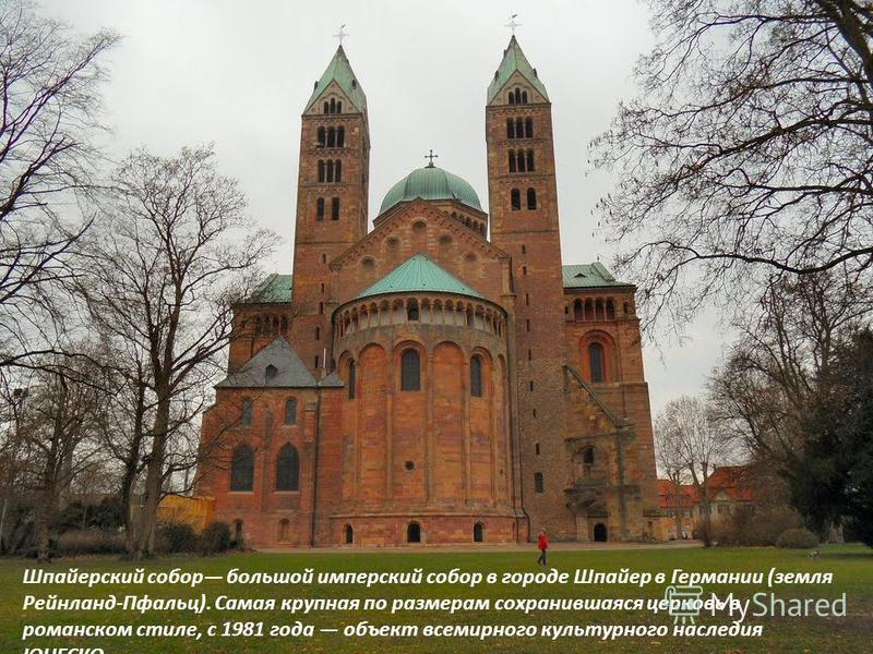 Шпайерский собор большой имперский собор в городе Шпайер в Германии (земля Рейнланд-Пфальц). Самая крупная по размерам сохранившаяся церковь в романском стиле, с 1981 года объект всемирного культурного наследия ЮНЕСКО.