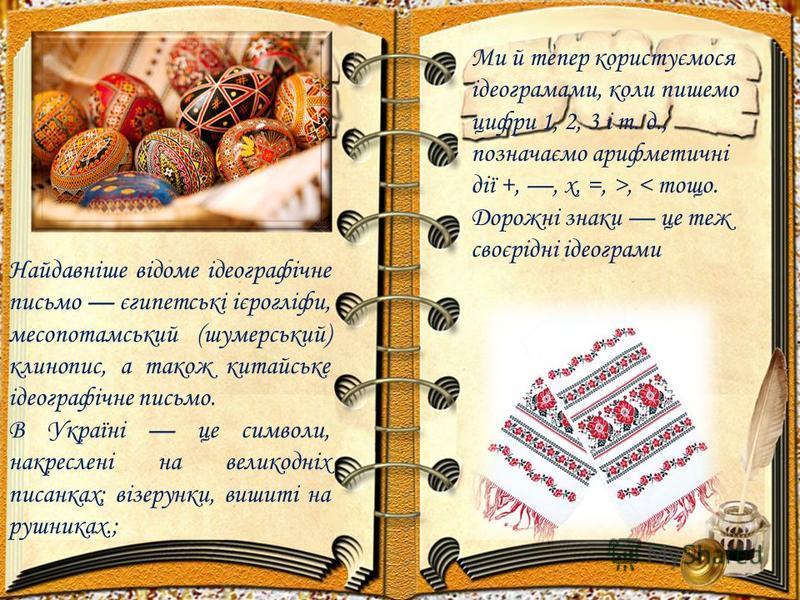 Найдавніше відоме ідеографічне письмо єгипетські ієрогліфи, месопотамський (шумерський) клинопис, а також китайське ідеографічне письмо. В Україні це символи, накреслені на великодніх писанках; візерунки, вишиті на рушниках.; Ми й тепер користуємося