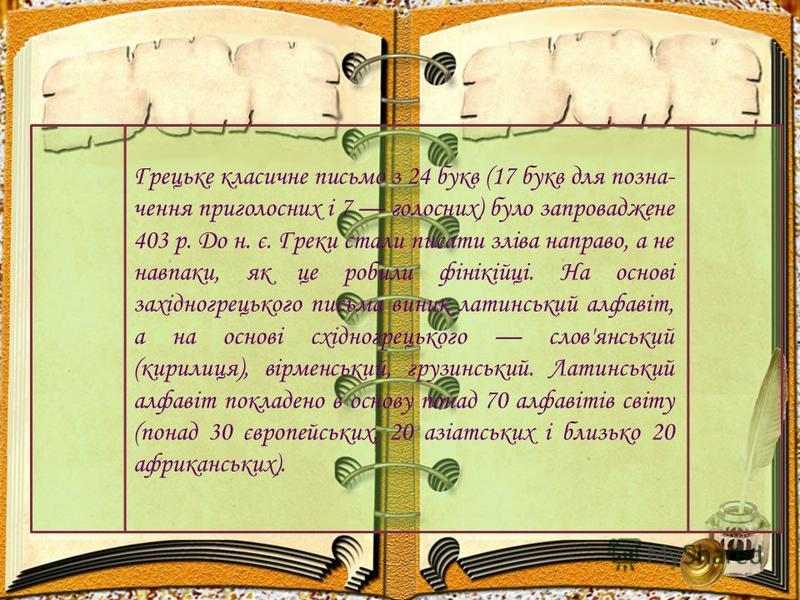 Грецьке класичне письмо з 24 букв (17 букв для позна чення приголосних і 7 голосних) було запроваджене 403 р. До н. є. Греки стали писати зліва направо, а не навпаки, як це робили фінікійці. На основі західногрецького письма виник латинський алфавіт