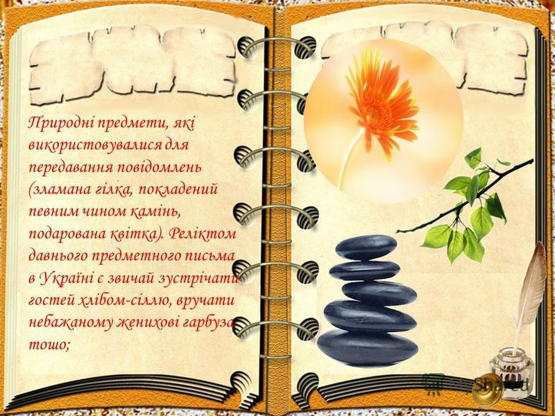 Природні предмети, які використовувалися для передавання повідомлень (зламана гілка, покладений певним чином камінь, подарована квітка). Реліктом давнього предметного письма в Україні є звичай зустрічати гостей хлібом-сіллю, вручати небажаному женихо