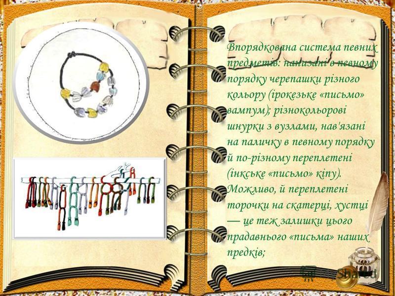 Впорядкована система певних предметів: нанизані в певному порядку черепашки різного кольору (ірокезьке «письмо» вампум); різнокольорові шнурки з вузлами, нав'язані на паличку в певному порядку й по-різному переплетені (інкське «письмо» кіпу). Можливо