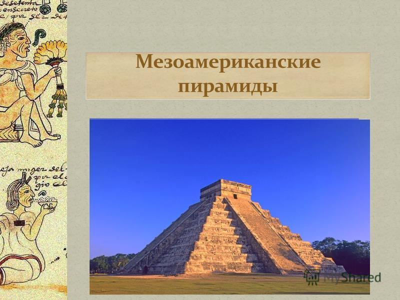 Мезоамериканские пирамиды или пирамидальные структуры являются важной частью древней мезо американской архитектуры. Эти структуры, как правило являются ступенчатыми пирамидами с храмами на вершине, они больше похожи на зиккураты Месопотамии, чем на п