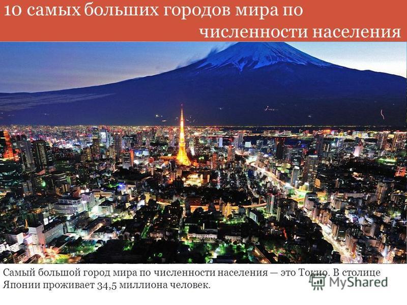 Самый большой город мира по численности населения это Токио. В столице Японии проживает 34,5 миллиона человек. 10 самых больших городов мира по численности населения