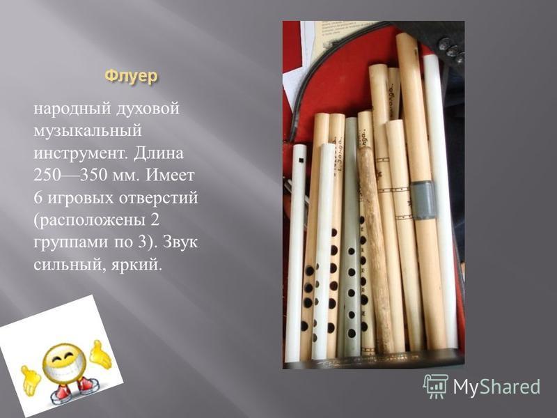 Флуер Флуер народный духовой музыкальный инструмент. Длина 250350 мм. Имеет 6 игровых отверстий ( расположены 2 группами по 3). Звук сильный, яркий.