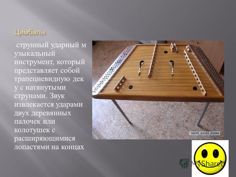 Цимбалы струнный ударный музыкальный инструмент, который представляет собой трапециевидную дек у с натянутыми струнами. Звук извлекается ударами двух деревянных палочек или колотушек с расширяющимися лопастями на концах