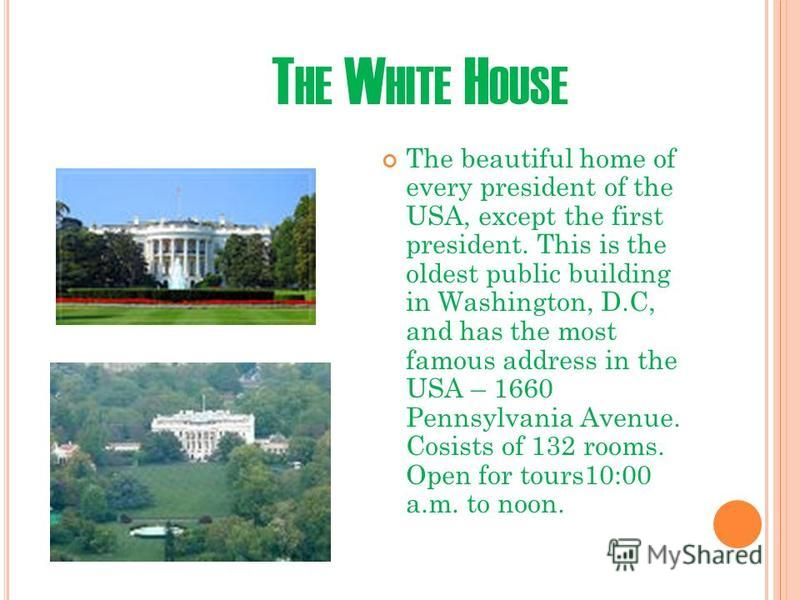 T HE W HITE H OUSE The beautiful home of every president of the USA, except the first president. This is the oldest public building in Washington, D.C, and has the most famous address in the USA – 1660 Pennsylvania Avenue. Cosists of 132 rooms. Open