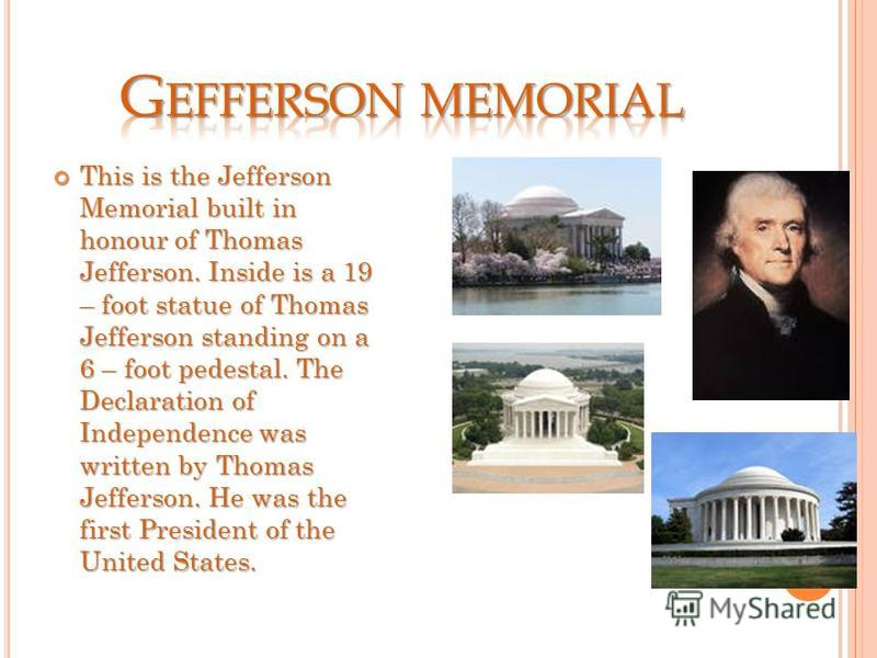 This is the Jefferson Memorial built in honour of Thomas Jefferson. Inside is a 19 – foot statue of Thomas Jefferson standing on a 6 – foot pedestal. The Declaration of Independence was written by Thomas Jefferson. He was the first President of the U