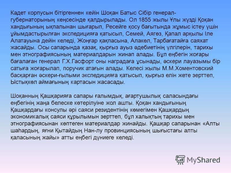 Кадет корпусын бітіргеннен кейін Шоқан Батыс Сібір генерал- губернаторының кеңсесінде қалдырылады. Ол 1855 жылы Ұлы жүзді Қоқан хандығының ықпалынан шығарып, Ресейге қосу бағытында жұмыс істеу үшін ұйымдастырылған экспедицияға қатысып, Семей, Аягөз,