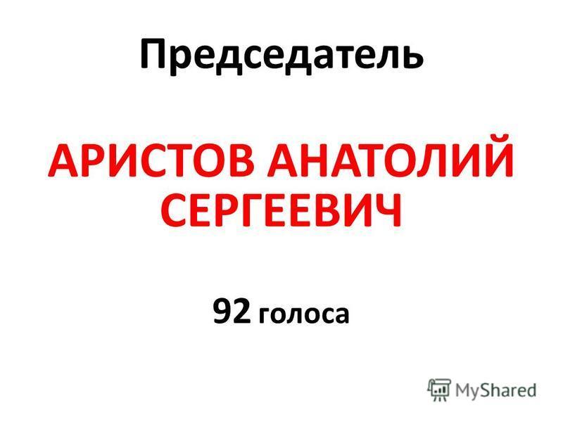 Председатель АРИСТОВ АНАТОЛИЙ СЕРГЕЕВИЧ 92 голоса