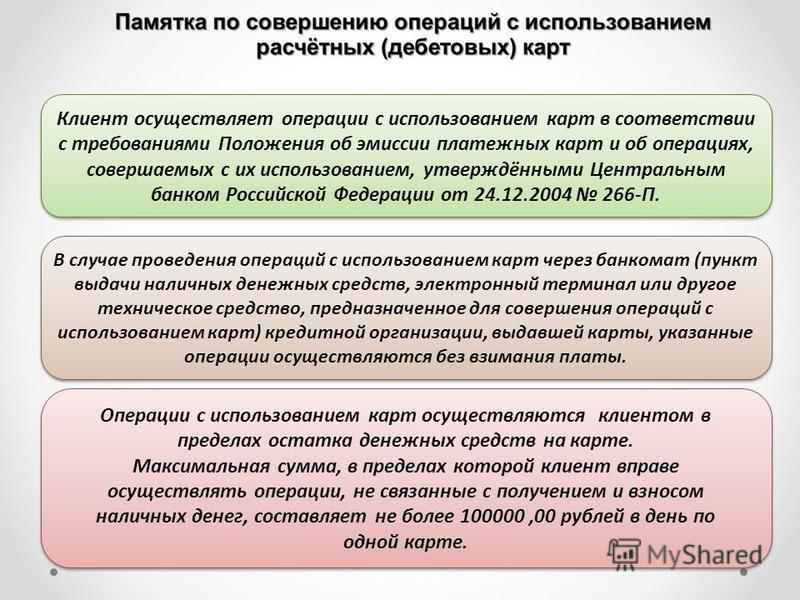 Клиент осуществляет операции с использованием карт в соответствии с требованиями Положения об эмиссии платежных карт и об операциях, совершаемых с их использованием, утверждёнными Центральным банком Российской Федерации от 24.12.2004 266-П. Клиент ос