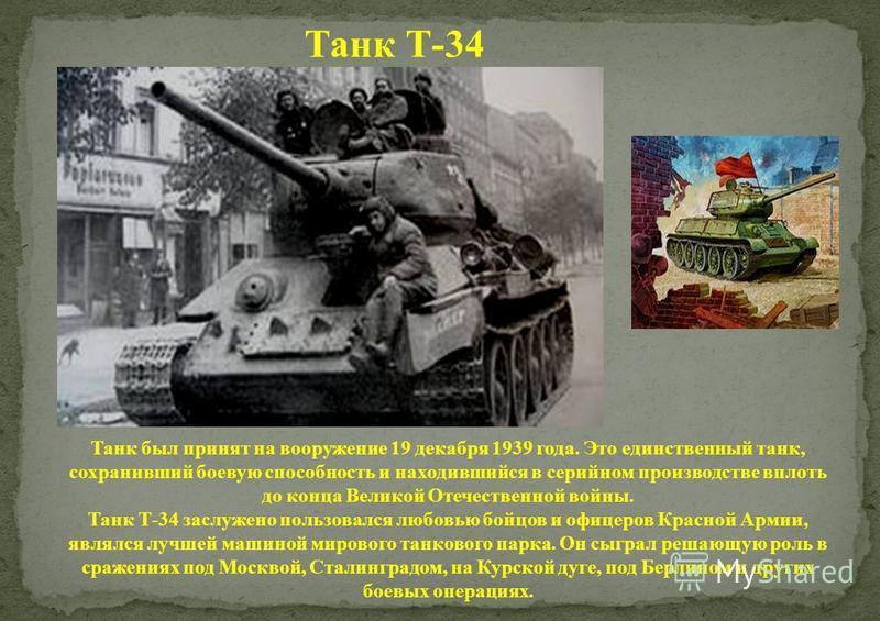 Танк Т-34 Танк был принят на вооружение 19 декабря 1939 года. Это единственный танк, сохранивший боевую способность и находившийся в серийном производстве вплоть до конца Великой Отечественной войны. Танк Т-34 заслужено пользовался любовью бойцов и о