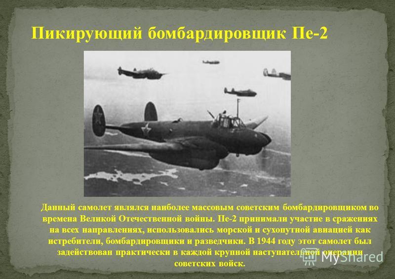 Пикирующий бомбардировщик Пе-2 Данный самолет являлся наиболее массовым советским бомбардировщиком во времена Великой Отечественной войны. Пе-2 принимали участие в сражениях на всех направлениях, использовались морской и сухопутной авиацией как истре