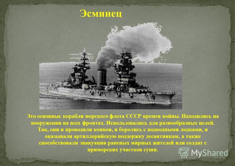 Эсминец Это основные корабли морского флота СССР времен войны. Находились на вооружении на всех фронтах. Использовались для разнообразных целей. Так, они и проводили конвои, и боролись с подводными лодками, и оказывали артиллерийскую поддержку десант