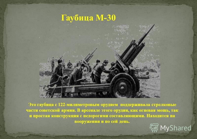 Гаубица М-30 Это гаубица с 122-милиметровым орудием поддерживала стрелковые части советской армии. В арсенале этого орудия, как огневая мощь, так и простая конструкция с недорогими составляющими. Находится на вооружении и по сей день.