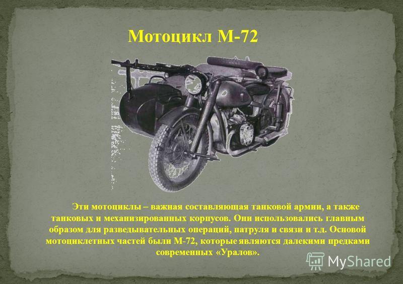 Мотоцикл М-72 Эти мотоциклы – важная составляющая танковой армии, а также танковых и механизированных корпусов. Они использовались главным образом для разведывательных операций, патруля и связи и т.д. Основой мотоциклетных частей были М-72, которые я