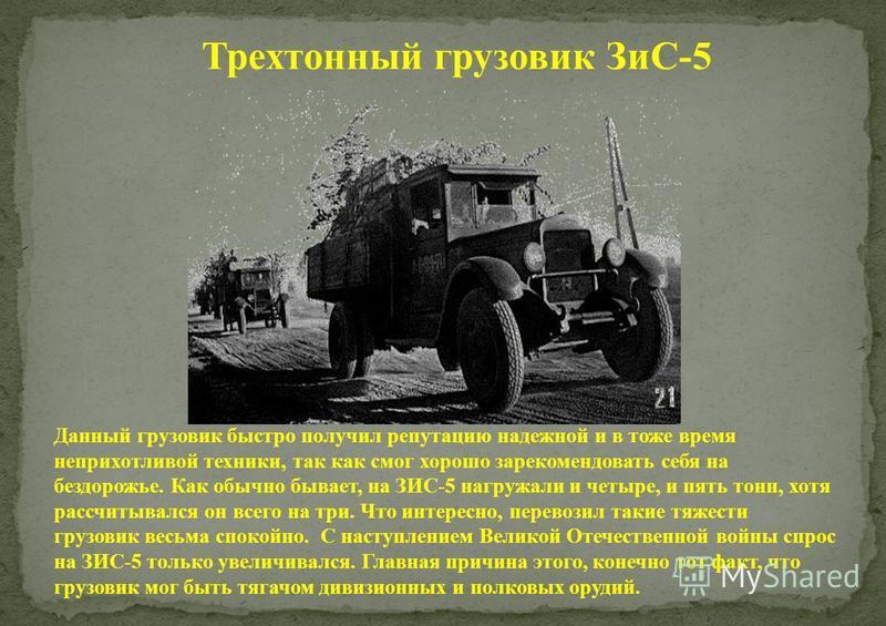 Трехтонный грузовик ЗиС-5 Данный грузовик быстро получил репутацию надежной и в тоже время неприхотливой техники, так как смог хорошо зарекомендовать себя на бездорожье. Как обычно бывает, на ЗИС-5 нагружали и четыре, и пять тонн, хотя рассчитывался