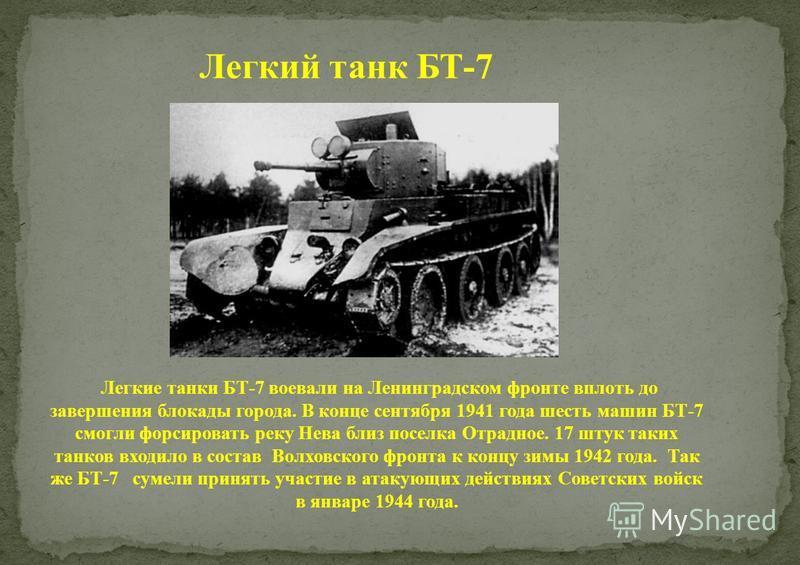 Легкий танк БТ-7 Легкие танки БТ-7 воевали на Ленинградском фронте вплоть до завершения блокады города. В конце сентября 1941 года шесть машин БТ-7 смогли форсировать реку Нева близ поселка Отрадное. 17 штук таких танков входило в состав Волховского