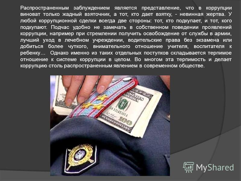 Распространенным заблуждением является представление, что в коррупции виноват только жадный взяточник, а тот, кто дает взятку, - невинная жертва. У любой коррупционной сделки всегда две стороны: тот, кто подкупает, и тот, кого подкупают. Подчас удобн