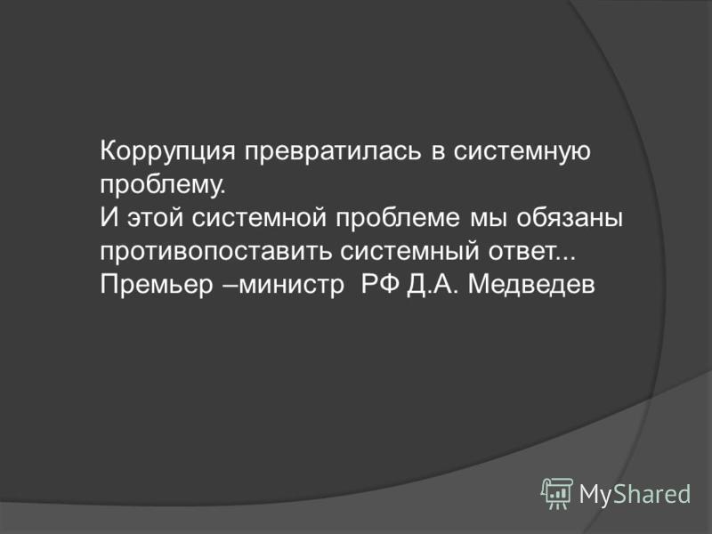 Коррупция превратилась в системную проблему. И этой системной проблеме мы обязаны противопоставить системный ответ... Премьер –министр РФ Д.А. Медведев