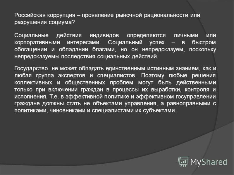 Российская коррупция – проявление рыночной рациональности или разрушения социума? Социальные действия индивидов определяются личными или корпоративными интересами. Социальный успех – в быстром обогащении и обладании благами, но он непредсказуем, поск