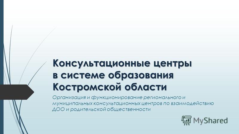 Консультационные центры в системе образования Костромской области Организация и функционирование регионального и муниципальных консультационных центров по взаимодействию ДОО и родительской общественности