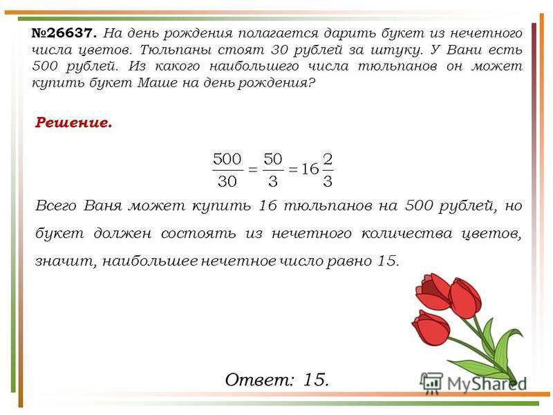 26637. На день рождения полагается дарить букет из нечетного числа цветов. Тюльпаны стоят 30 рублей за штуку. У Вани есть 500 рублей. Из какого наибольшего числа тюльпанов он может купить букет Маше на день рождения? Решение. Всего Ваня может купить