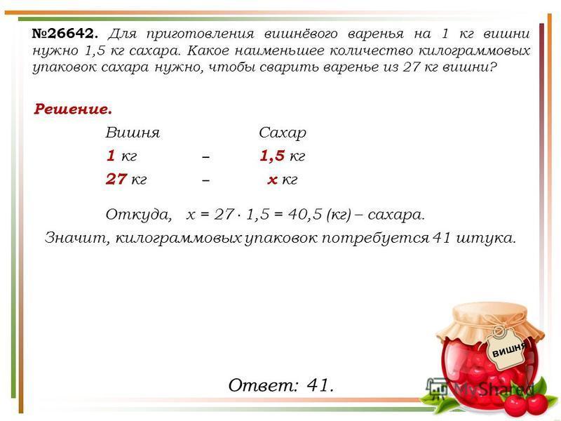 Решение. Вишня Сахар 1 кг 1,5 кг 27 кг х кг Откуда, х = 27 1,5 = 40,5 (кг) – сахара. Значит, килограммовых упаковок потребуется 41 штука. 26642. Для приготовления вишнёвого варенья на 1 кг вишни нужно 1,5 кг сахара. Какое наименьшее количество килогр