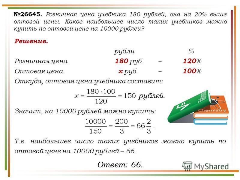 Решение. рубли % Розничная цена 180 руб. 120 % Оптовая цена х руб. 100 % Откуда, оптовая цена учебника составит: Значит, на 10000 рублей можно купить: Т.е. наибольшее число таких учебников можно купить по оптовой цене на 10000 рублей – 66. 26645. Роз