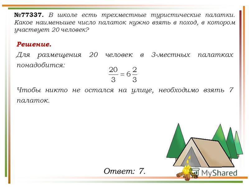 Решение. Для размещения 20 человек в 3-местных палатках понадобится: Чтобы никто не остался на улице, необходимо взять 7 палаток. 77337. В школе есть трехместные туристические палатки. Какое наименьшее число палаток нужно взять в поход, в котором уча