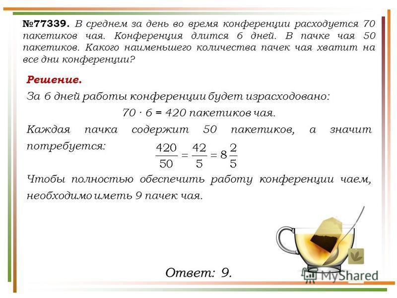 Решение. За 6 дней работы конференции будет израсходовано: 70 6 = 420 пакетиков чая. Каждая пачка содержит 50 пакетиков, а значит потребуется: Чтобы полностью обеспечить работу конференции чаем, необходимо иметь 9 пачек чая. 77339. В среднем за день