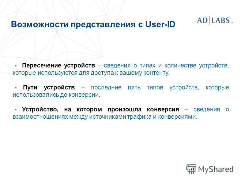 Возможности представления с User-ID - Пересечение устройств – сведения о типах и количестве устройств, которые используются для доступа к вашему контенту. - Пути устройств – последние пять типов устройств, которые использовались до конверсии. - Устро