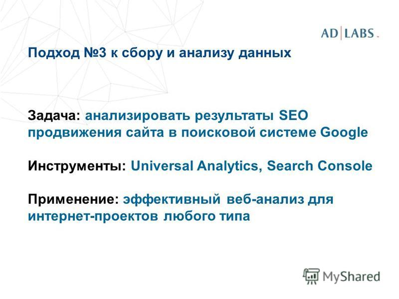 Подход 3 к сбору и анализу данных Задача: анализировать результаты SEO продвижения сайта в поисковой системе Google Инструменты: Universal Analytics, Search Console Применение: эффективный веб-анализ для интернет-проектов любого типа
