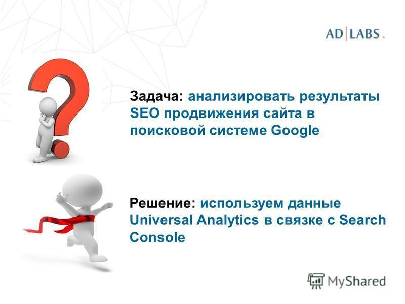 Задача: анализировать результаты SEO продвижения сайта в поисковой системе Google Решение: используем данные Universal Analytics в связке с Search Console