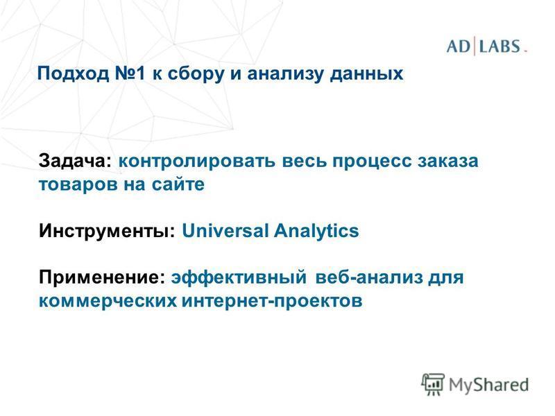 Подход 1 к сбору и анализу данных Задача: контролировать весь процесс заказа товаров на сайте Инструменты: Universal Analytics Применение: эффективный веб-анализ для коммерческих интернет-проектов
