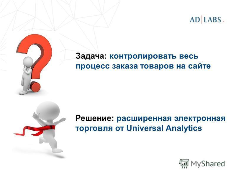Задача: контролировать весь процесс заказа товаров на сайте Решение: расширенная электронная торговля от Universal Analytics