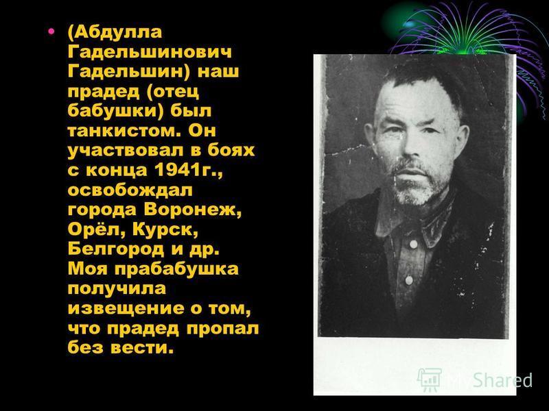(Абдулла Гадельшинович Гадельшин) наш прадед (отец бабушки) был танкистом. Он участвовал в боях с конца 1941 г., освобождал города Воронеж, Орёл, Курск, Белгород и др. Моя прабабушка получила извещение о том, что прадед пропал без вести.