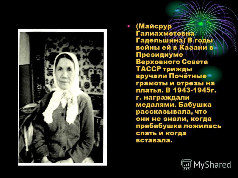 (Майсрур Галиахметовна Гадельшина) В годы войны ей в Казани в Президиуме Верховного Совета ТАССР трижды вручали Почётные грамоты и отрезы на платья. В 1943-1945 г. г. награждали медалями. Бабушка рассказывала, что они не знали, когда прабабушка ложил