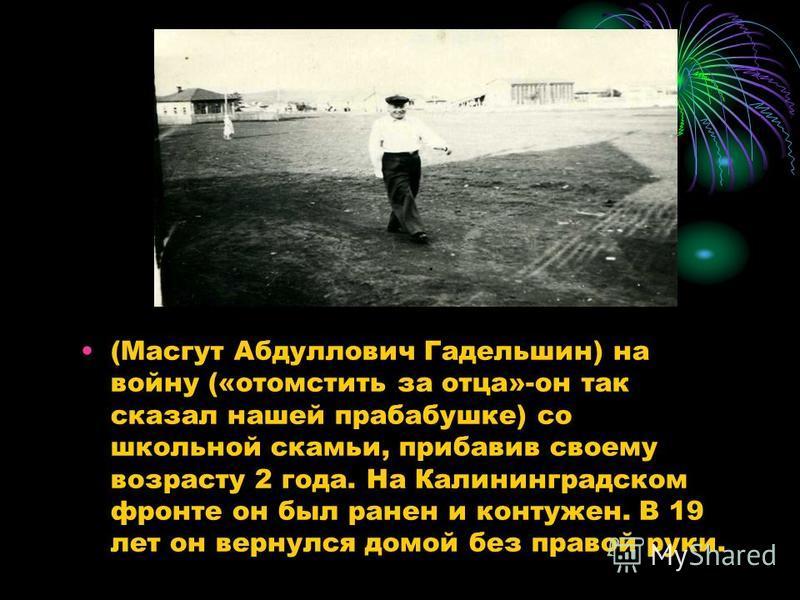 (Масгут Абдуллович Гадельшин) на войну («отомстить за отца»-он так сказал нашей прабабушке) со школьной скамьи, прибавив своему возрасту 2 года. На Калининградском фронте он был ранен и контужен. В 19 лет он вернулся домой без правой руки.