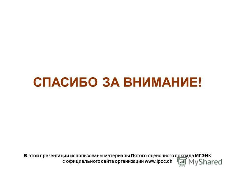 СПАСИБО ЗА ВНИМАНИЕ! В этой презентации использованы материалы Пятого оценочного доклада МГЭИК с официального сайта организации www.ipcc.ch