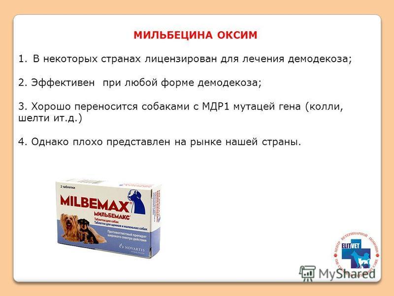 МИЛЬБЕЦИНА ОКСИМ 1. В некоторых странах лицензирован для лечения демодекоза; 2. Эффективен при любой форме демодекоза; 3. Хорошо переносится собаками с МДР1 мутацией гена (колли, шелти ит.д.) 4. Однако плохо представлен на рынке нашей страны.