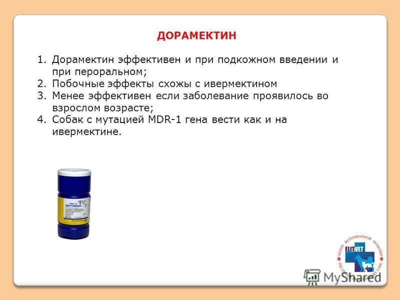 ДОРАМЕКТИН 1. Дорамектин эффективен и при подкожном введении и при пероральном; 2. Побочные эффекты схожи с ивермектином 3. Менее эффективен если заболевание проявилось во взрослом возрасте; 4. Собак с мутацией MDR-1 гена вести как и на ивермектине.