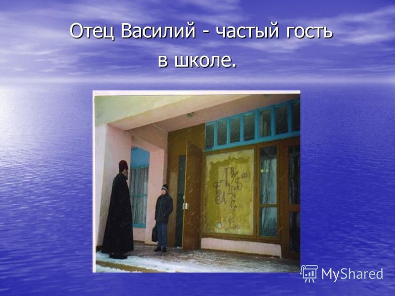 Отец Василий - частый гость в школе. Отец Василий - частый гость в школе.