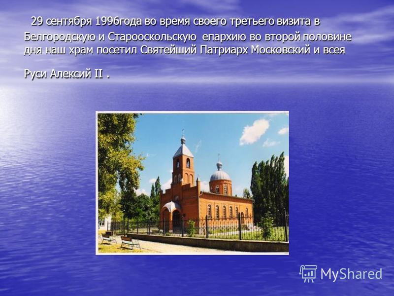 29 сентября 1996 года во время своего третьего визита в Белгородскую и Старооскольскую епархию во второй половине дня наш храм посетил Святейший Патриарх Московский и всея Руси Алексий II. 29 сентября 1996 года во время своего третьего визита в Белго