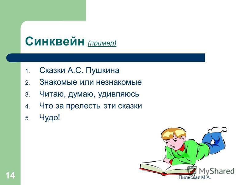 Пильская М.А. 14 Синквейн (пример) 1. Сказки А.С. Пушкина 2. Знакомые или незнакомые 3. Читаю, думаю, удивляюсь 4. Что за прелесть эти сказки 5. Чудо!