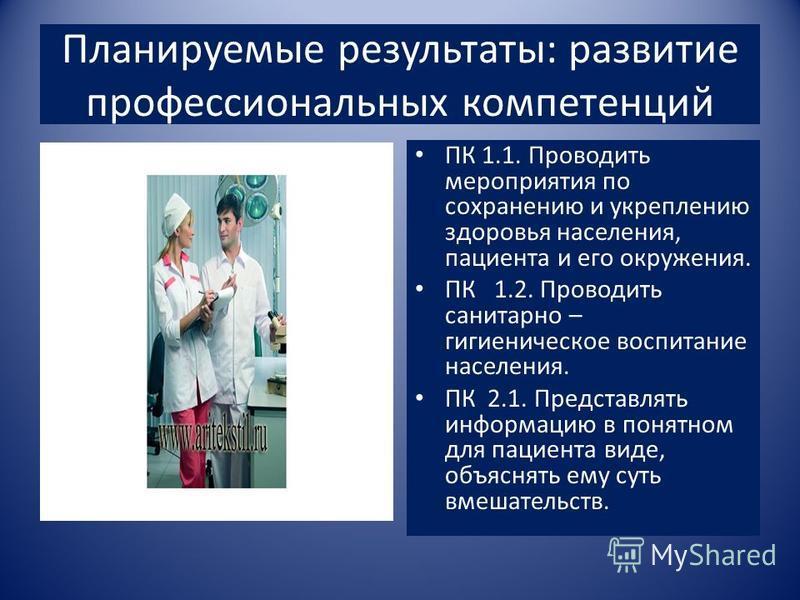 Планируемые результаты: развитие профессиональных компетенций ПК 1.1. Проводить мероприятия по сохранению и укреплению здоровья населения, пациента и его окружения. ПК 1.2. Проводить санитарно – гигиеническое воспитание населения. ПК 2.1. Представлят