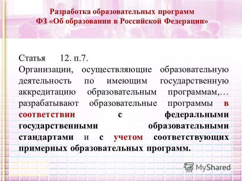Разработка образовательных программ ФЗ «Об образовании в Российской Федерации» Статья 12. п.7. Организации, осуществляющие образовательную деятельность по имеющим государственную аккредитацию образовательным программам,… разрабатывают образовательные