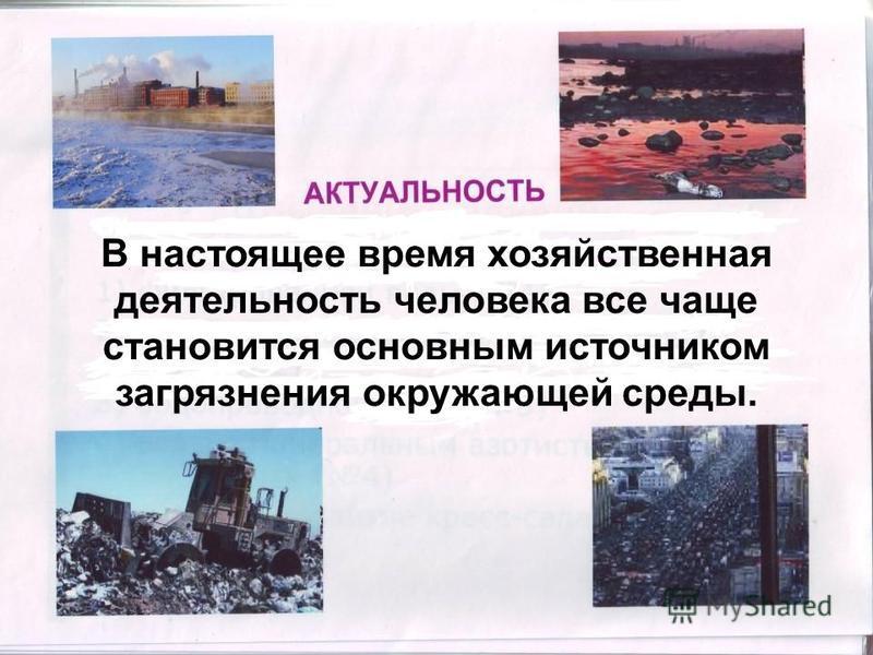 В настоящее время хозяйственная деятельность человека все чаще становится основным источником загрязнения окружающей среды.