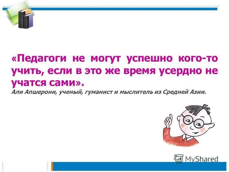 « Педагоги не могут успешно кого-то учить, если в это же время усердно не учатся сами ». Али Апшерони, ученый, гуманист и мыслитель из Средней Азии.