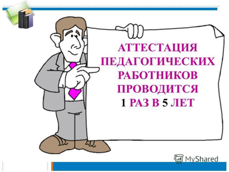 АТТЕСТАЦИЯ ПЕДАГОГИЧЕСКИХ РАБОТНИКОВ ПРОВОДИТСЯ 1 РАЗ В 5 ЛЕТ